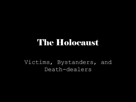 The Holocaust Victims, Bystanders, and Death-dealers.