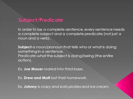 In order to be a complete sentence, every sentence needs a complete subject and a complete predicate (not just a noun and a verb). Subject -a noun/pronoun.