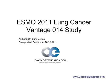 Www.OncologyEducation.com ESMO 2011 Lung Cancer Vantage 014 Study Authors: Dr. Sunil Verma Date posted: September 28 th, 2011.