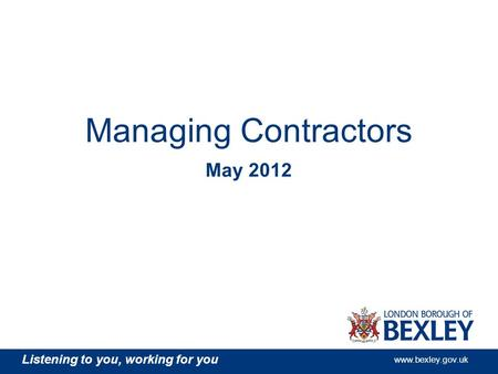 Listening to you, working for you www.bexley.gov.uk Managing Contractors May 2012.