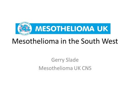 Mesothelioma in the South West Gerry Slade Mesothelioma UK CNS.