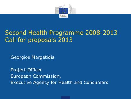 Second Health Programme 2008-2013 Call for proposals 2013 Georgios Margetidis Project Officer European Commission, Executive Agency for Health and Consumers.