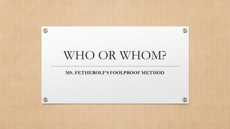 WHO OR WHOM? MS. FETHEROLF'S FOOLPROOF METHOD. Who relates to whom in the same way he relates to him. Who (he) is the subject Whom (him) is the object.