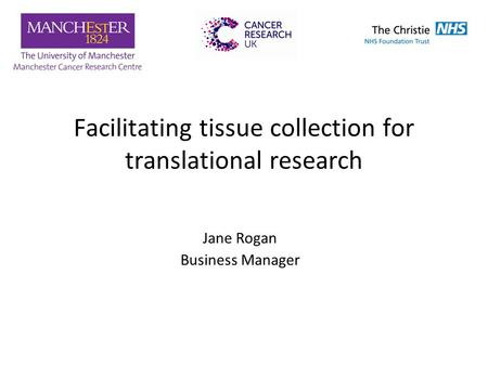Facilitating tissue collection for translational research Jane Rogan Business Manager.