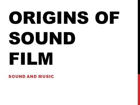 ORIGINS OF SOUND FILM SOUND AND MUSIC. DON JUAN - Short sound films were being made as early as 1900. - In 1926, Warner Bros. produced Don Juan, a 10-reel.