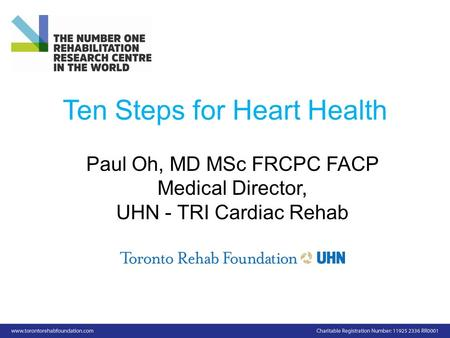 Ten Steps for Heart Health Paul Oh, MD MSc FRCPC FACP Medical Director, UHN - TRI Cardiac Rehab.