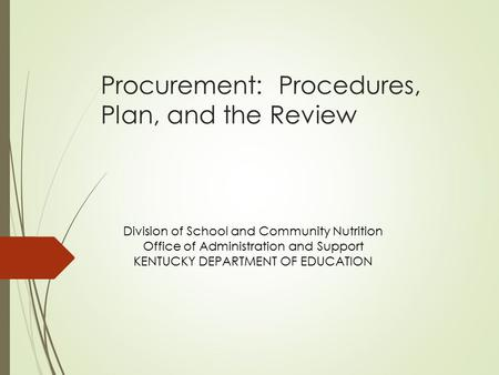 Procurement: Procedures, Plan, and the Review Division of School and Community Nutrition Office of Administration and Support KENTUCKY DEPARTMENT OF EDUCATION.