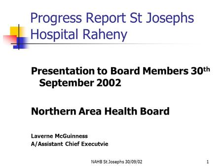 NAHB St Josephs 30/09/021 Progress Report St Josephs Hospital Raheny Presentation to Board Members 30 th September 2002 Northern Area Health Board Laverne.