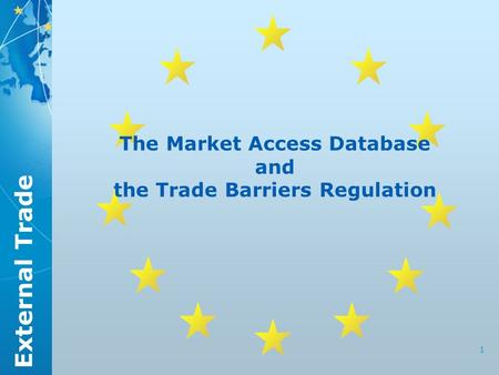 External Trade 1 The Market Access Database and the Trade Barriers Regulation.