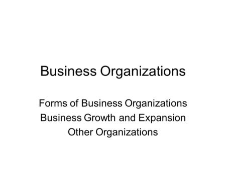 Business Organizations Forms of Business Organizations Business Growth and Expansion Other Organizations.