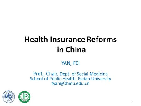 Health Insurance Reforms in China YAN, FEI Prof., Chair, Dept. of Social Medicine School of Public Health, Fudan University 1.