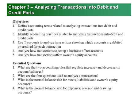 Chapter 3 – Analyzing Transactions into Debit and Credit Parts Objectives: 1.Define accounting terms related to analyzing transactions into debit and credit.