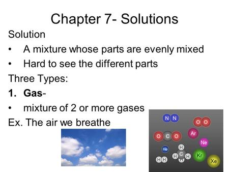 Chapter 7- Solutions Solution A mixture whose parts are evenly mixed Hard to see the different parts Three Types: 1.Gas- mixture of 2 or more gases Ex.