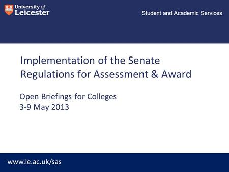 Www.le.ac.uk/sas Student and Academic Services Implementation of the Senate Regulations for Assessment & Award Open Briefings for Colleges 3-9 May 2013.