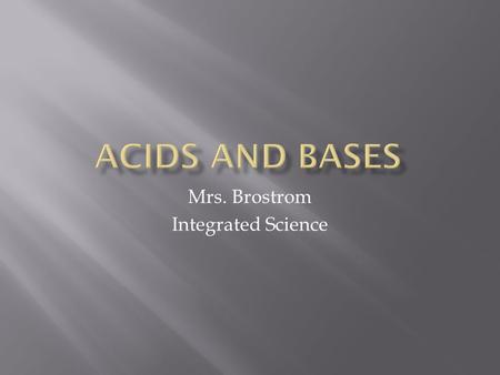 Mrs. Brostrom Integrated Science.  An acid is any compound that increases the number of hydronium ions (H 3 O + ) when dissolved in water  The hydronium.