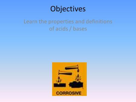 Objectives Learn the properties and definitions of acids / bases.