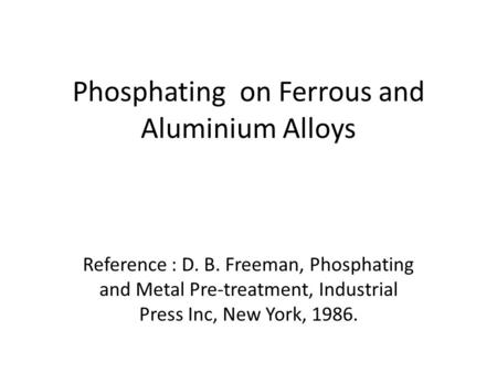 Phosphating on Ferrous and Aluminium Alloys Reference : D. B. Freeman, Phosphating and Metal Pre-treatment, Industrial Press Inc, New York, 1986.