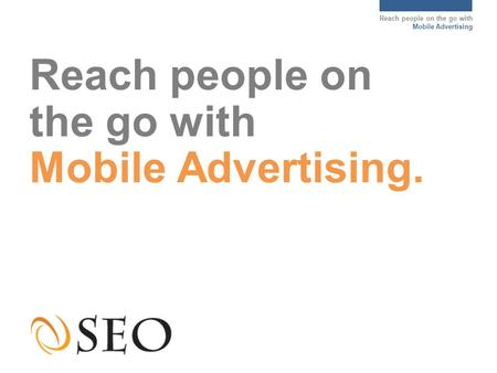 Reach people on the go with Mobile Advertising Reach people on the go with Mobile Advertising.