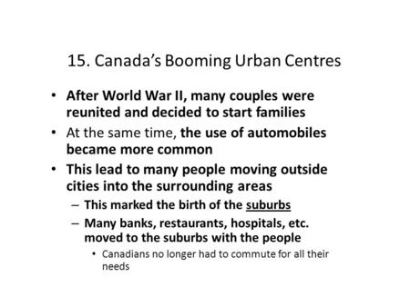 15. Canada's Booming Urban Centres After World War II, many couples were reunited and decided to start families At the same time, the use of automobiles.