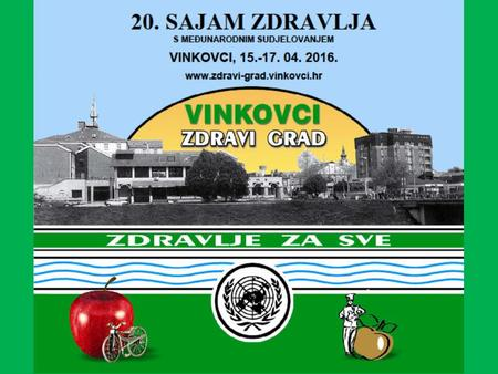 20th Health Fair, Vinkovci 15th - 17th of April 2016 WITH INTERNATIONAL PARTICIPATION NTL DAYS AT THE 20th FAIR HEALTH & 12th Golden Apple Culinary Event.