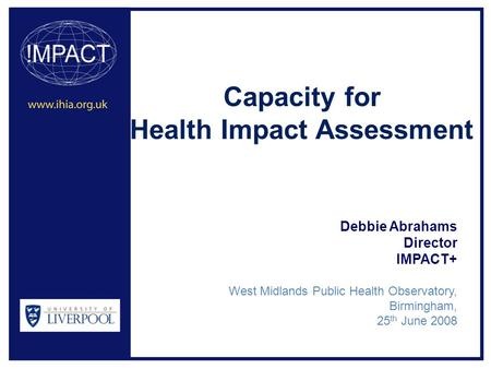 Capacity for Health Impact Assessment Debbie Abrahams Director IMPACT+ West Midlands Public Health Observatory, Birmingham, 25 th June 2008.