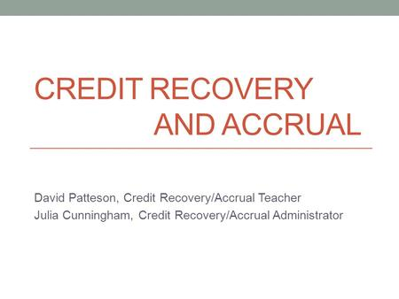 CREDIT RECOVERY AND ACCRUAL David Patteson, Credit Recovery/Accrual Teacher Julia Cunningham, Credit Recovery/Accrual Administrator.