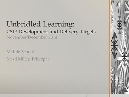 Unbridled Learning: CSIP Development and Delivery Targets November/December 2014 Middle School Kristi Miller, Principal.