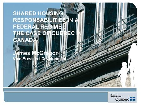 SHARED HOUSING RESPONSABILITIES IN A FEDERAL REGIME : THE CASE OF QUEBEC IN CANADA James McGregor Vice-President Development.