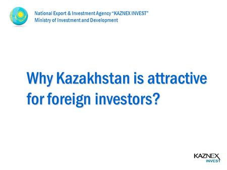 "Why Kazakhstan is attractive for foreign investors? National Export & Investment Agency ""KAZNEX INVEST"" Ministry of Investment and Development."