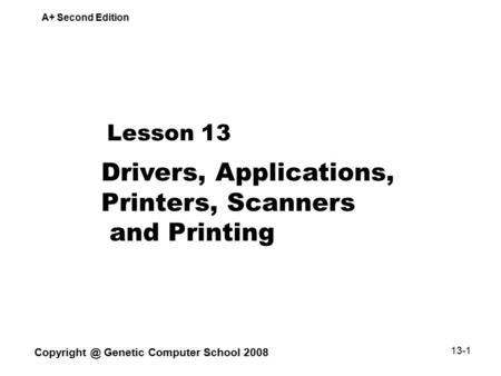 A+ Second Edition Genetic Computer School 2008 13-1 Lesson 13 Drivers, Applications, Printers, Scanners and Printing.