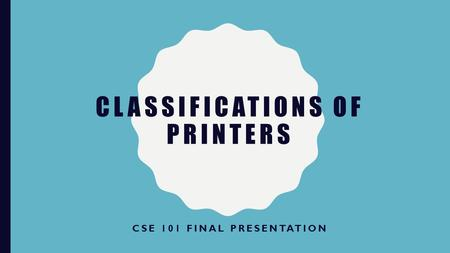 CLASSIFICATIONS OF PRINTERS CSE 101 FINAL PRESENTATION.