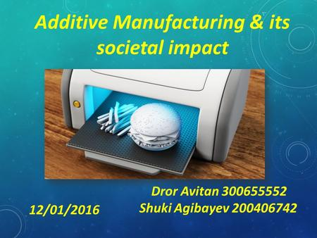 Additive Manufacturing & its societal impact Dror Avitan 300655552 Shuki Agibayev 200406742 12/01/2016.
