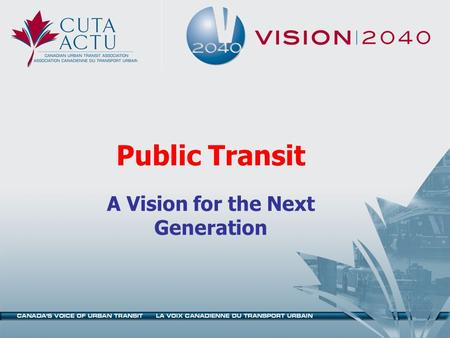 Public Transit A Vision for the Next Generation. Project Objectives Build a common view of the nature of change likely to take place in Canadian communities.