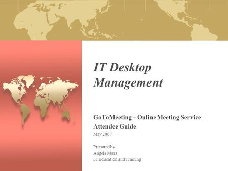 IT Desktop Management GoToMeeting – Online Meeting Service Attendee Guide May 2007 Prepared by Angela Mars IT Education and Training.