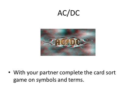 AC/DC With your partner complete the card sort game on symbols and terms.