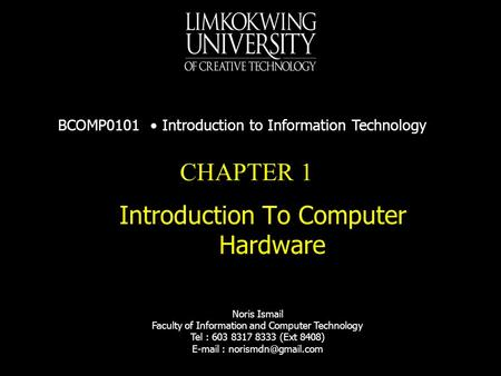CHAPTER 1 Introduction To Computer Hardware BCOMP0101 Introduction to Information Technology Noris Ismail Faculty of Information and Computer Technology.
