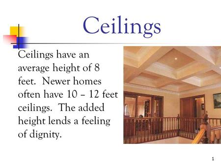 1 Ceilings Ceilings have an average height of 8 feet. Newer homes often have 10 – 12 feet ceilings. The added height lends a feeling of dignity.