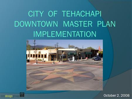 CITY OF TEHACHAPI DOWNTOWN MASTER PLAN IMPLEMENTATION October 2, 2008.