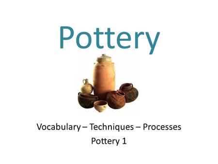 Pottery Vocabulary – Techniques – Processes Pottery 1.
