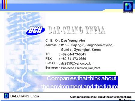 DAECHANG Enpla Companies that think about the environment and the future C E O Address TEL FEX E-MAIL Business : Dae-Yeong Ahn : #16-2, Hajang-ri, Jangcheon-myeon,