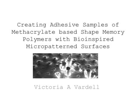 Creating Adhesive Samples of Methacrylate based Shape Memory Polymers with Bioinspired Micropatterned Surfaces Victoria A Vardell.