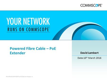 1 PRIVATE AND CONFIDENTIAL © 2016 CommScope, Inc Powered Fibre Cable – PoE Extender David Lambert Date:10 th March 2016.