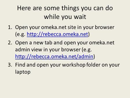 Here are some things you can do while you wait 1.Open your omeka.net site in your browser (e.g.  2.Open.