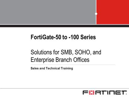 FortiGate-50 to -100 Series Solutions for SMB, SOHO, and Enterprise Branch Offices Sales and Technical Training.