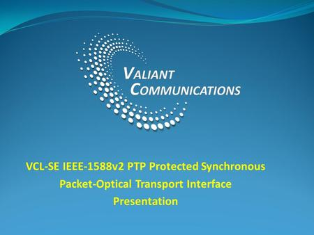 VCL-SE IEEE-1588v2 PTP Protected Synchronous Packet-Optical Transport Interface Presentation.