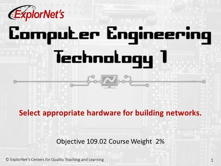 © ExplorNet's Centers for Quality Teaching and Learning 1 Select appropriate hardware for building networks. Objective 109.02 Course Weight 2%