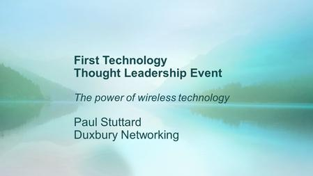 First Technology Thought Leadership Event The power of wireless technology Paul Stuttard Duxbury Networking.