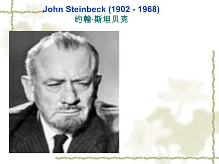 John Steinbeck (1902 - 1968) 约翰 · 斯坦贝克. I.General Introduction: 1)John Steinbeck was born in Sainas, California on 27th February, 1902. He studied marine.