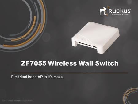 RUCKUS WIRELESS PROPRIETARY AND CONFIDENTIAL ZF7055 Wireless Wall Switch First dual band AP in it's class.
