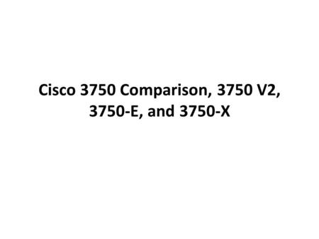 Cisco 3750 Comparison, 3750 V2, 3750-E, and 3750-X.
